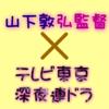 山下敦弘監督×テレビ東京 深夜連ドラ