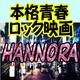 本格青春ロック映画『HANNORA』